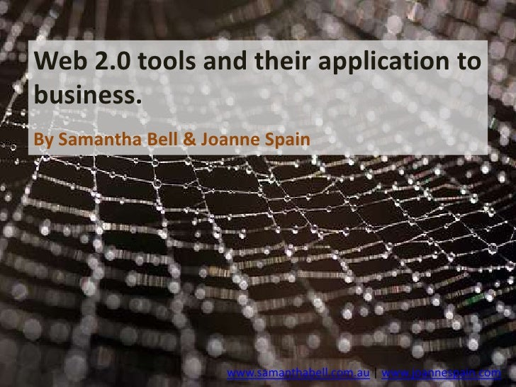 Web 2.0 tools and their application to business.<br />By Samantha Bell & Joanne Spain<br />www.samanthabell.com.au | www.j...