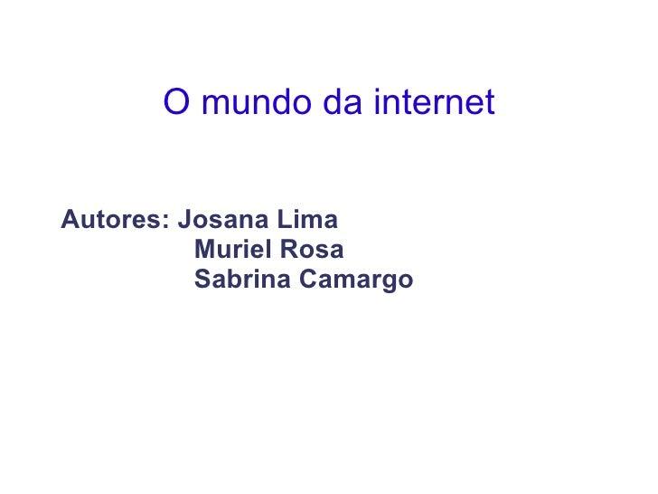 O mundo da internet <ul><ul><li>Autores: Josana Lima </li></ul></ul><ul><ul><li>Muriel Rosa </li></ul></ul><ul><ul><li>Sab...