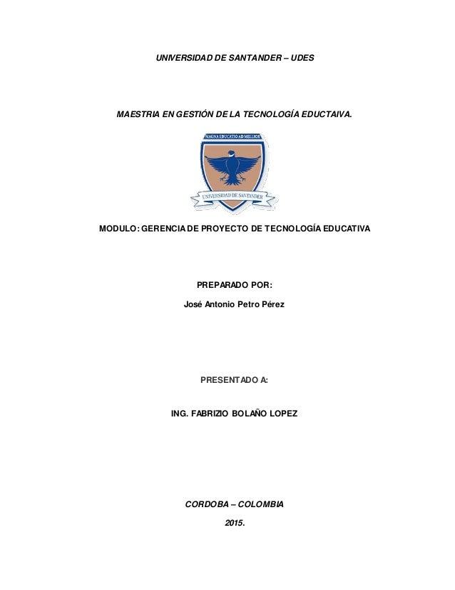 UNIVERSIDAD DE SANTANDER – UDES MAESTRIA EN GESTIÓN DE LA TECNOLOGÍA EDUCTAIVA. MODULO: GERENCIADE PROYECTO DE TECNOLOGÍAE...