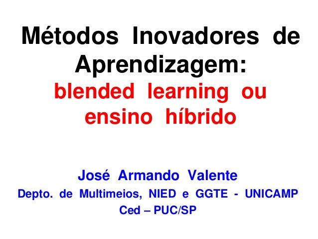 José Armando Valente Depto. de Multimeios, NIED e GGTE - UNICAMP Ced – PUC/SP Métodos Inovadores de Aprendizagem: blended ...