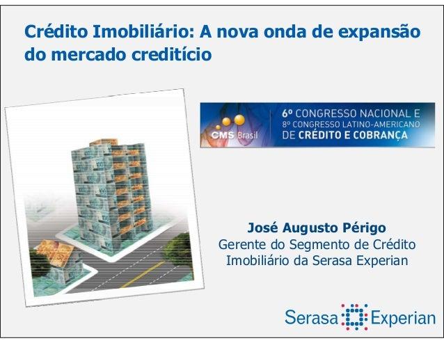 Crédito Imobiliário: A nova onda de expansão do mercado creditício José Augusto Périgo Gerente do Segmento de Crédito Imob...