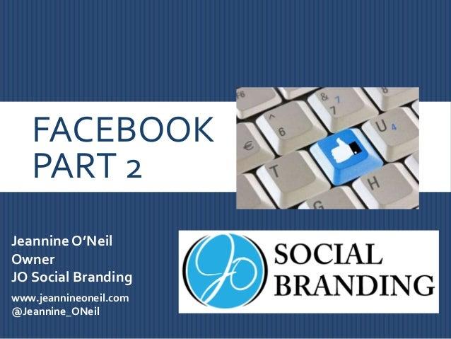 FACEBOOK PART 2 Jeannine O'Neil Owner JO Social Branding www.jeannineoneil.com @Jeannine_ONeil