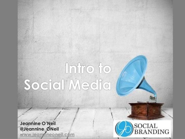 Intro to Social Media Jeannine O'Neil @Jeannine_ONeil www.jeannineoneil.com