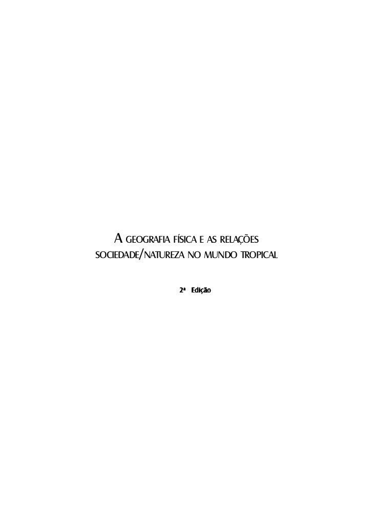 A GEOGRAFIA FÍSICA E AS RELAÇÕESSOCIEDADE/NATUREZA NO MUNDO TROPICAL                2a Edição                             ...