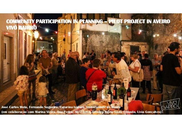 COMMUNITY PARTICIPATION IN PLANNING – PILOT PROJECT IN AVEIRO VIVÓ BAIRRO José Carlos Mota, Fernando Nogueira, Catarina Is...