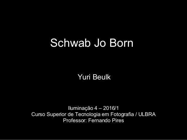 Schwab Jo Born Yuri Beulk Iluminação 4 – 2016/1 Curso Superior de Tecnologia em Fotografia / ULBRA Professor: Fernando Pir...