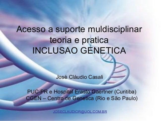 Acesso a suporte muldisciplinar teoria e pratica INCLUSAO GENETICA José Cláudio Casali PUC-PR e Hospital Erasto Gaertner (...