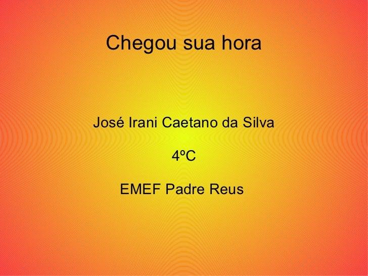 Chegou sua hora José Irani Caetano da Silva 4ºC EMEF Padre Reus