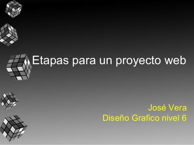 Etapas para un proyecto web                       José Vera            Diseño Grafico nivel 6
