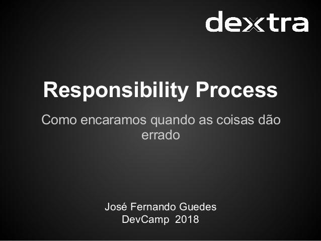 Responsibility Process Como encaramos quando as coisas dão errado José Fernando Guedes DevCamp 2018