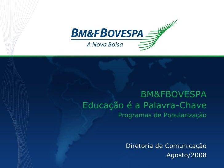 Diretoria de Comunicação Agosto/2008 BM&FBOVESPA Educação é a Palavra-Chave Programas de Popularização