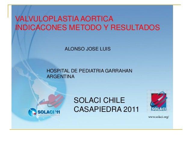 VALVULOPLASTIA AORTICAINDICACONES METODO Y RESULTADOS            ALONSO JOSE LUIS      HOSPITAL DE PEDIATRIA GARRAHAN     ...