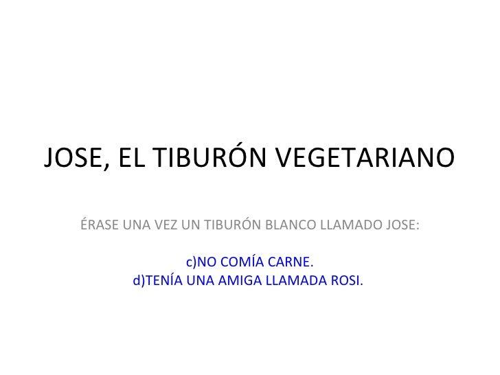 JOSE, EL TIBURÓN VEGETARIANO <ul><li>ÉRASE UNA VEZ UN TIBURÓN BLANCO LLAMADO JOSE: </li></ul><ul><li>NO COMÍA CARNE. </li>...