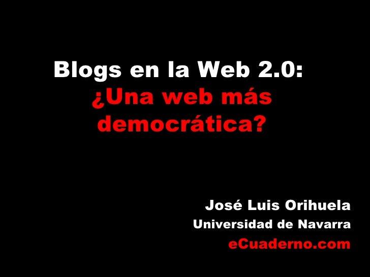 Blogs en la Web 2.0:    ¿Una web más    democrática?               José Luis Orihuela            Universidad de Navarra   ...