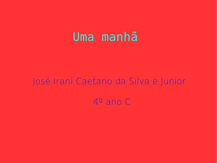 Uma manhã José Irani Caetano da Silva e Junior 4º ano C