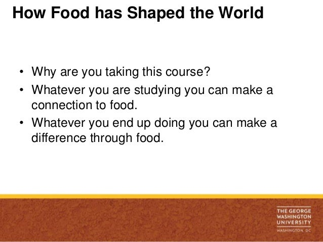 How Food has Shaped the World• Why are you taking this course?• Whatever you are studying you can make a  connection to fo...