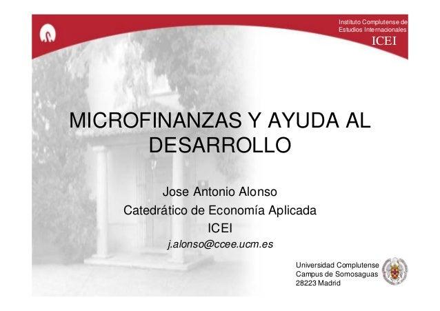 MICROFINANZAS Y AYUDA AL DESARROLLO Jose Antonio Alonso Catedrático de Economía Aplicada ICEI j.alonso@ccee.ucm.es Institu...