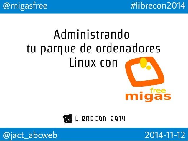 @migasfree #librecon2014  Administrando  tu parque de ordenadores  Linux con  migas  @jact_abcweb 2014-11-12