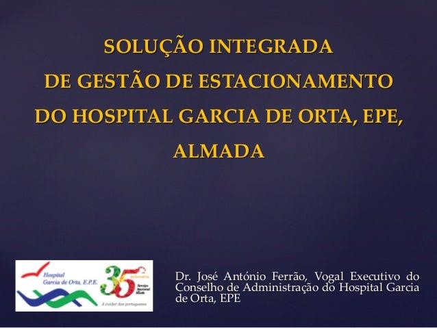 SOLUÇÃO INTEGRADA  DE GESTÃO DE ESTACIONAMENTO  DO HOSPITAL GARCIA DE ORTA, EPE,  ALMADA  Dr. José António Ferrão, Vogal E...
