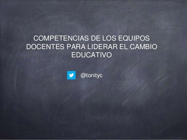 COMPETENCIAS DE LOS EQUIPOS DOCENTES PARA LIDERAR EL CAMBIO EDUCATIVO @tonityc