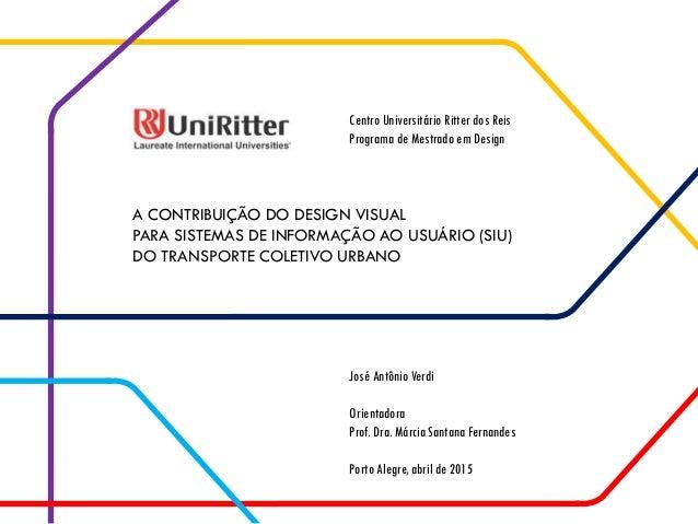 A CONTRIBUIÇÃO DO DESIGN VISUAL PARA SISTEMAS DE INFORMAÇÃO AO USUÁRIO (SIU) DO TRANSPORTE COLETIVO URBANO José Antônio Ve...