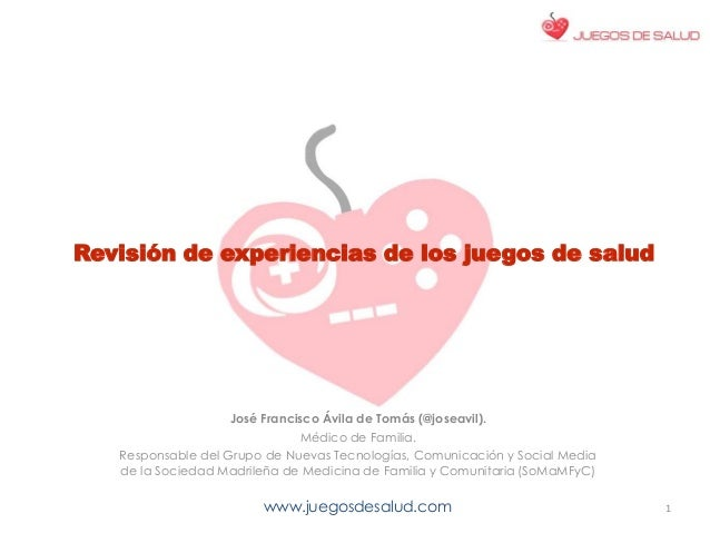 www.juegosdesalud.com Revisión de experiencias de los juegos de salud José Francisco Ávila de Tomás (@joseavil). Médico de...