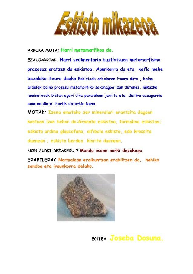 ARROKA MOTA: Harri metamorfikoa da. EZAUGARRIAK: Harri sedimentario buztintsuen metamorfismo prozesuz eratzen da eskistoa....
