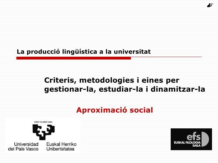 La producció lingüística a la universitat Criteris, metodologies i eines per gestionar-la, estudiar-la i dinamitzar-la Apr...
