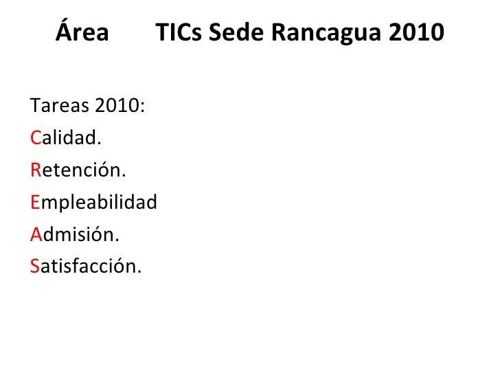 Área  TICs Sede Rancagua 2010 <ul><li>Tareas 2010: </li></ul><ul><li>C alidad. </li></ul><ul><li>R etención. </li></ul><ul...