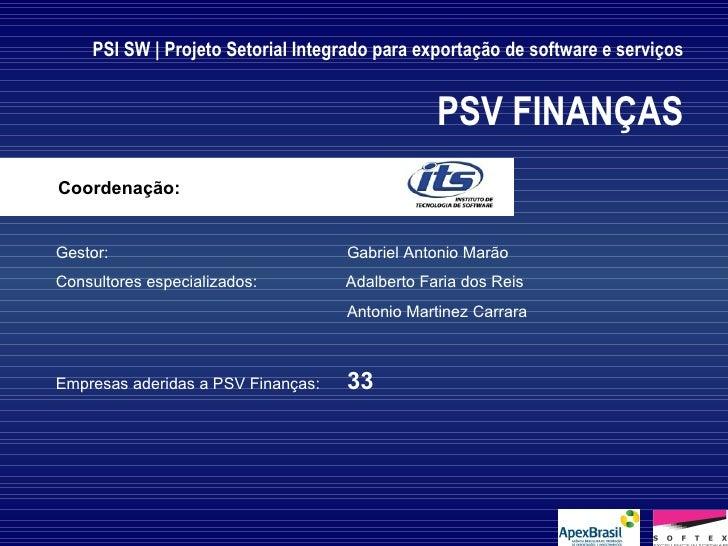 PSI SW | Projeto Setorial Integrado para exportação de software e serviços PSV FINANÇAS Gestor: Gabriel Antonio Marão  Con...