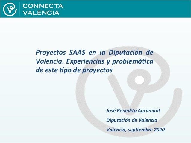 Proyectos SAAS en la Diputación de Valencia. Experiencias y problemática de este tipo de proyectos José Benedito Agramunt ...