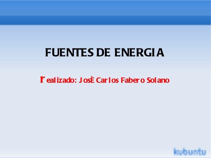FUENTES DE ENERGIA r ealizado: José Carlos Fabero Solano
