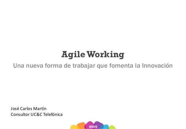 AgileWorking Una nueva forma de trabajar que fomenta la Innovación José Carlos Martín Consultor UC&C Telefónica