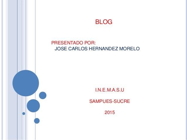 BLOG PRESENTADO POR: JOSE CARLOS HERNANDEZ MORELO I.N.E.M.A.S.U SAMPUES-SUCRE 2015
