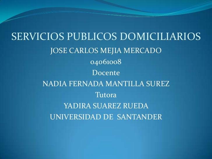 SERVICIOS PUBLICOS DOMICILIARIOS<br />JOSE CARLOS MEJIA MERCADO<br />04061008<br />Docente<br />NADIA FERNADA MANTILLA SUR...