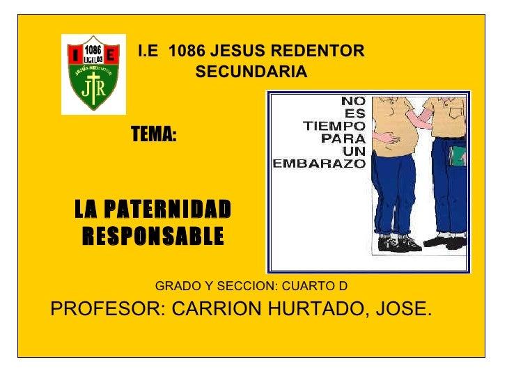 I.E  1086 JESUS REDENTOR SECUNDARIA GRADO Y SECCION: CUARTO D PROFESOR: CARRION HURTADO, JOSE. TEMA: LA PATERNIDAD RESPONS...