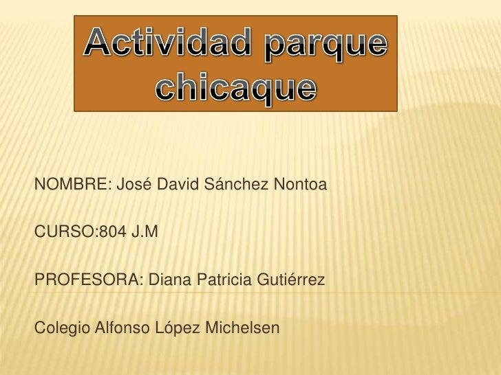 Actividad parque chicaque<br />h<br />NOMBRE: José David Sánchez Nontoa<br />CURSO:804 J.M<br />PROFESORA: Diana Patricia ...
