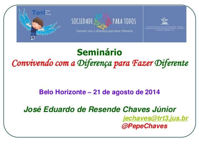 Seminário  Convivendo com a Diferença para Fazer Diferente  Belo Horizonte – 21 de agosto de 2014  José Eduardo de Resende...