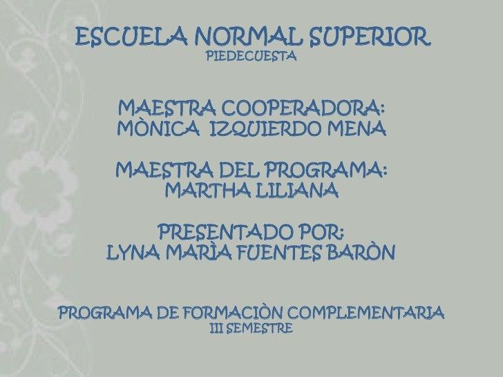 ESCUELA NORMAL SUPERIOR             PIEDECUESTA     MAESTRA COOPERADORA:     MÒNICA IZQUIERDO MENA     MAESTRA DEL PROGRAM...