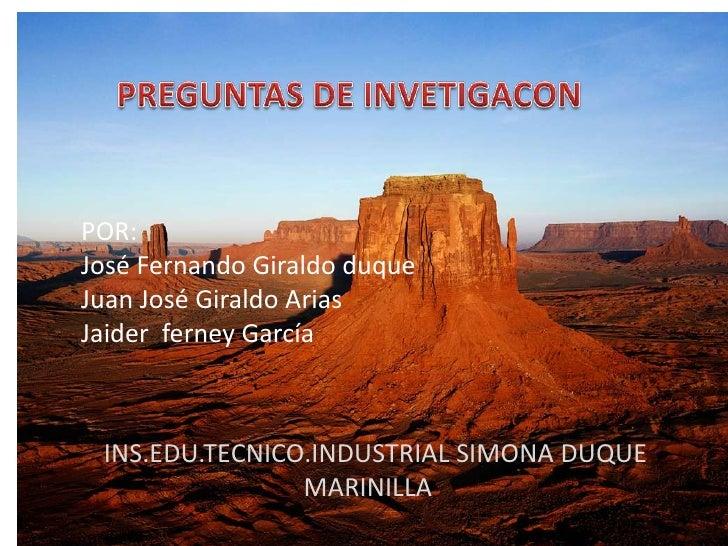 PREGUNTAS DE INVETIGACON<br />POR:<br />José Fernando Giraldo duque<br />Juan José Giraldo Arias<br />Jaider  ferney Garcí...