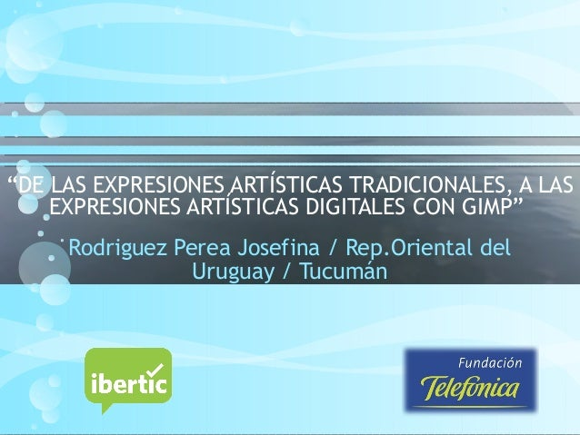 """""""DE LAS EXPRESIONES ARTÍSTICAS TRADICIONALES, A LAS EXPRESIONES ARTÍSTICAS DIGITALES CON GIMP"""" Rodriguez Perea Josefina / ..."""