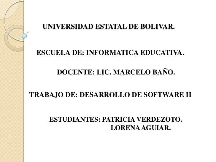 UNIVERSIDAD ESTATAL DE BOLIVAR. ESCUELA DE: INFORMATICA EDUCATIVA.      DOCENTE: LIC. MARCELO BAÑO.TRABAJO DE: DESARROLLO ...