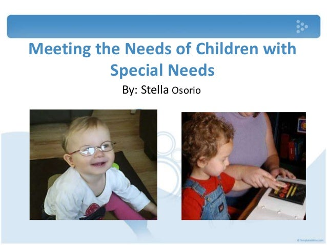 Meeting the Needs of Children with Special Needs By: Stella Osorio