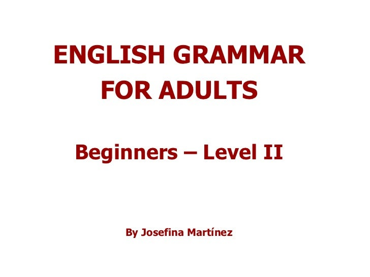 ENGLISH GRAMMAR FOR ADULTS Beginners – Level II By Josefina Martínez