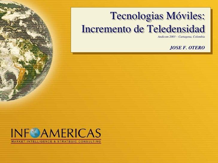 Tecnologias Móviles: Incremento de Teledensidad <br />Andicom 2003 – Cartagena, Colombia<br />JOSE F. OTERO<br />