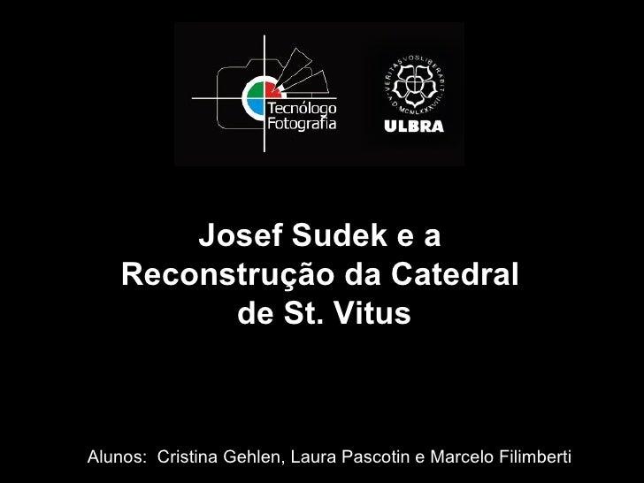 Josef Sudek e a    Reconstrução da Catedral          de St. VitusAlunos: Cristina Gehlen, Laura Pascotin e Marcelo Filimbe...