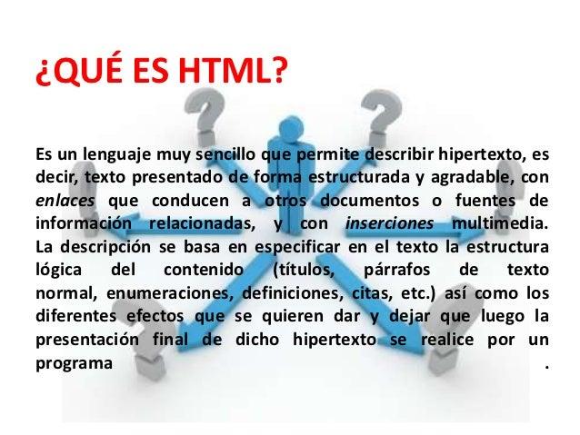 ¿QUÉ ES HTML?Es un lenguaje muy sencillo que permite describir hipertexto, esdecir, texto presentado de forma estructurada...