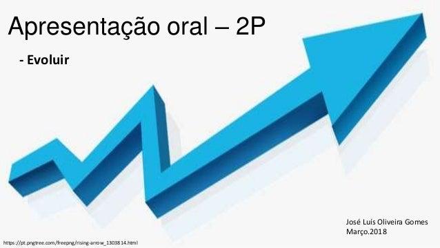 Apresentação oral – 2P - Evoluir José Luís Oliveira Gomes Março.2018 https://pt.pngtree.com/freepng/rising-arrow_1303814.h...