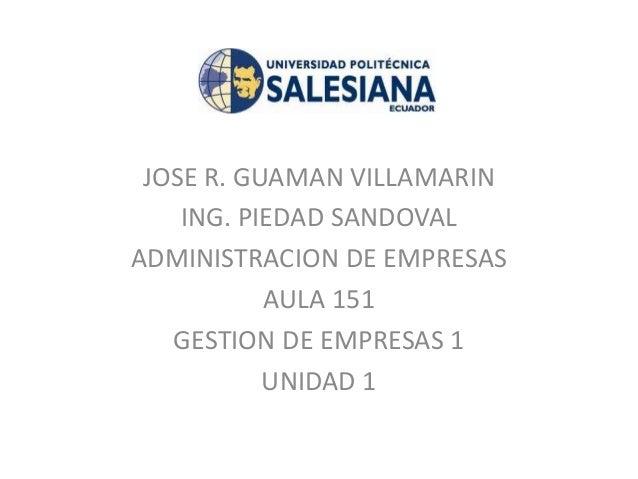 JOSE R. GUAMAN VILLAMARIN ING. PIEDAD SANDOVAL ADMINISTRACION DE EMPRESAS AULA 151 GESTION DE EMPRESAS 1 UNIDAD 1
