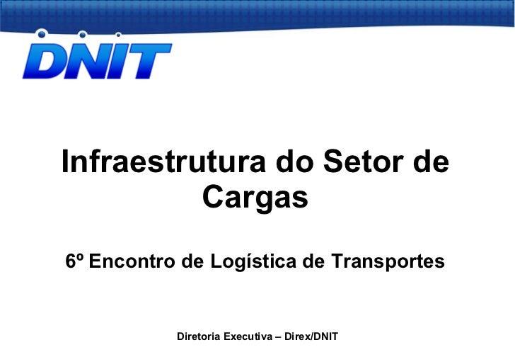 Infraestrutura do Setor de Cargas 6º Encontro de Logística de Transportes Diretoria Executiva – Direx/DNIT